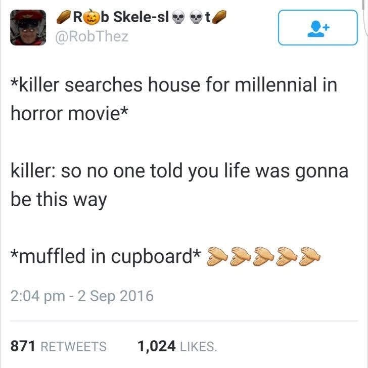 Text - Rb Skele-sl t @RobThez *killer searches house for millennial in horror movie* killer: so no one told you life was gonna be this way muffled in cupboard* 2:04 pm 2 Sep 2016 871 RETWEETS 1,024 LIKES.