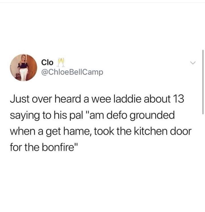 "Text - Clo @ChloeBellCamp Just over heard a wee laddie about 13 saying to his pal ""am defo grounded when a get hame, took the kitchen door for the bonfire"""