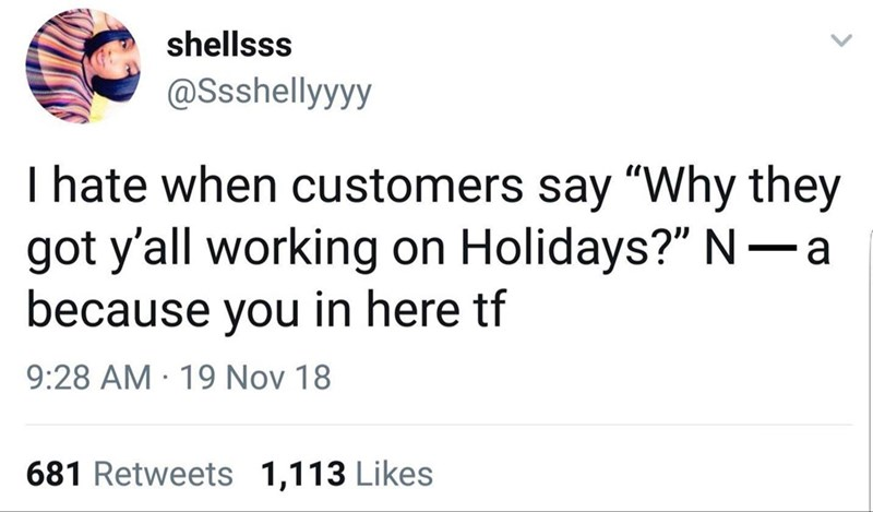 "Text - shellsss @Ssshellyyyy I hate when customers say ""Why they got y'all working on Holidays?"" N-a because you in here tf 9:28 AM 19 Nov 18 681 Retweets 1,113 Likes"