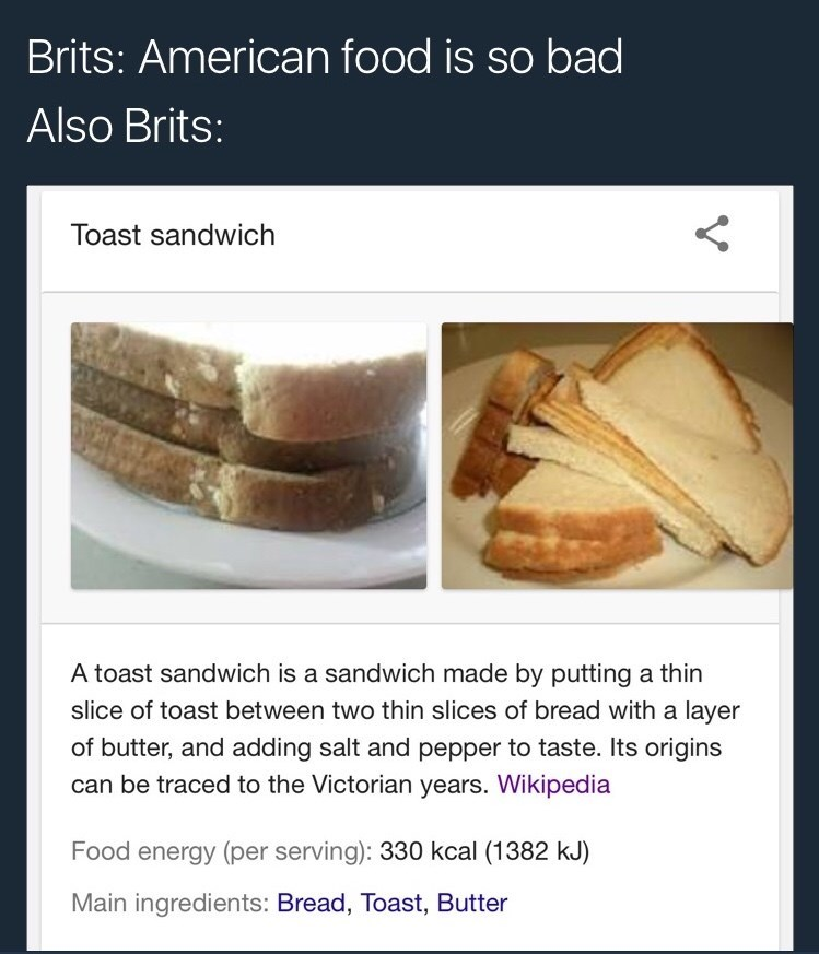 Text - Brits: American food is so bad Also Brits: Toast sandwich A toast sandwich is a sandwich made by putting a thin slice of toast between two thin slices of bread with a layer of butter, and adding salt and pepper to taste. Its origins can be traced to the Victorian years. Wikipedia Food energy (per serving): 330 kcal (1382 kJ) Main ingredients: Bread, Toast, Butter