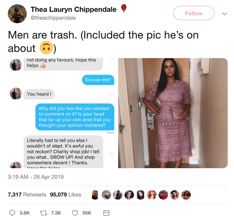 Text - Thea Lauryn Chippendale Follow @theachippendale Men are trash. (Included the pic he's on about not doing any favours. Hope this helps Excuse me? You heard! Why did you feel like you needed to comment on it? Is your head that far up your own arse that you thought your opinion mattered? Sent Literally had to tell you else wouldn't of slept. It's awful you not reckon? Charity shop job! I tell you what.. GROW UP! And shop somewhere decent! Thanks. LIan thin halnn 3:19 AM 28 Apr 2019 7,317 Ret