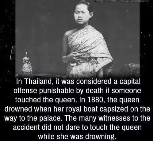 Text - LOENCctedinsPahp/WINmadia In Thailand, it was considered a capital offense punishable by death if someone touched the queen. In 1880, the queen drowned when her royal boat capsized on the way to the palace. The many witnesses to the accident did not dare to touch the queen drowning.