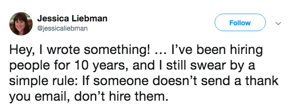 Text - Jessica Liebman Follow @jessicaliebman Hey, I wrote something!. I've been hiring people for 10 years, and I still swear by a simple rule: If someone doesn't send a thank you email, don't hire them.