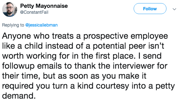 Text - Petty Mayonnaise Follow @ConstantFail Replying to @jessicaliebman Anyone who treats a prospective employee like a child instead of a potential peer isn't worth working for in the first place. I send followup emails to thank the interviewer for their time, but as soon as you make it required you turn a kind courtesy into a petty demand.
