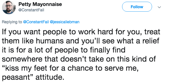 """Text - Petty Mayonnaise Follow @ConstantFail Replying to @Constant Fail @jessicaliebman If you want people to work hard for you, treat them like humans and you'll see what a relief it is for a lot of people to finally find somewhere that doesn't take on this kind of """"kiss my feet for a chance to serve me, peasant"""" attitude."""