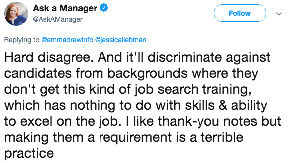 Text - Ask a Manager Follow @AskAManager Replying to @emmadrewinfo @jessicaliebman Hard disagree. And it'll discriminate against candidates from backgrounds where they don't get this kind of job search training, which has nothing to do with skills & ability to excel on the job. I like thank-you notes but making them a requirement is a terrible practice