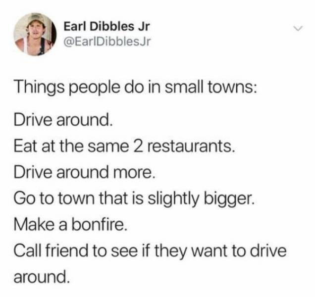 small town meme - Text - Earl Dibbles Jr @EarlDibblesJr Things people do in small towns: Drive around. Eat at the same 2 restaurants. Drive around more. Go to town that is slightly bigger. Make a bonfire. Call friend to see if they want to drive around.