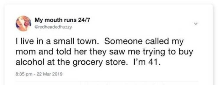 """Funny tweet that reads, """"I live in a small town. Someone called my mom and told her they saw me trying to buy alcohol at the grocery store. I'm 41"""""""
