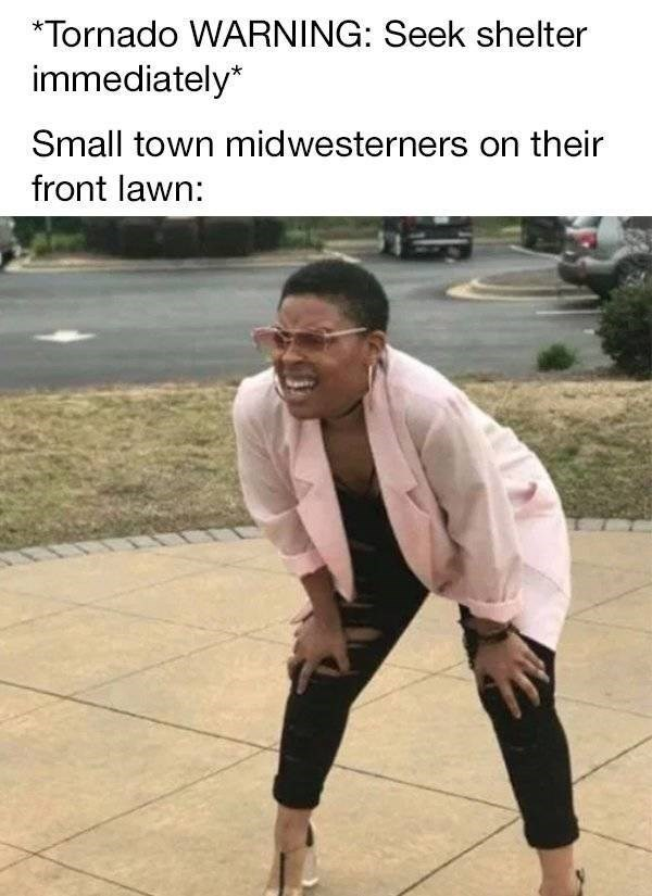 small town meme - Photo caption - Tornado WARNING: Seek shelter immediately* Small town midwesterners on their front lawn: