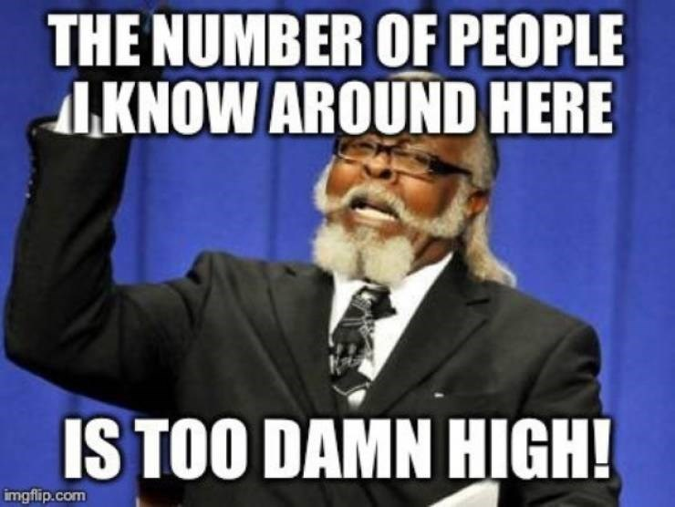 small town meme - Cartoon - THE NUMBER OF PEOPLE KNOW AROUND HERE IS TOO DAMN HIGH! imgflip.com