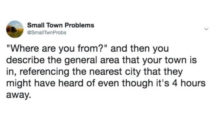"""small town meme - Text - Small Town Problems @SmallTwnProbs """"Where are you from?"""" and then you describe the general area that your town is in, referencing the nearest city that they might have heard of even though it's 4 hours away"""