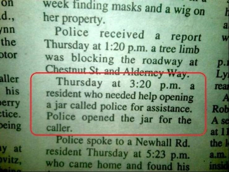small town meme - Text - week finding masks and a wig on her property. Police received a report Thursday at 1:20 p.m. a tree limb was blocking the roadway at Chestnut St and Alderney Way. Thursday at 3:20 p.m. a resident who needed help opening jar called police for assistance. Police opened the jar for the caller. on d., nn the a otor p. Ly aller his rea A Rob A se erry ctice. peing a at 11 the l Police spoke to a Newhall Rd. resident Thursday at 5:23 p.m. who came home and found his y at ovitz