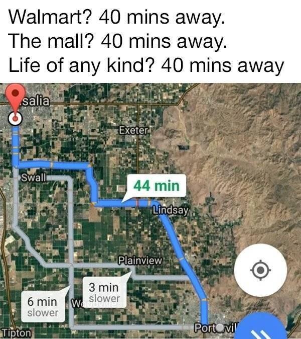 small town meme - Map - Walmart? 40 mins away. The mall? 40 mins away. Life of any kind? 40 mins away salia Exeter Swall 44 min Lindsay Plainview 3 min 6 minWslower slower PortCvil Tipton