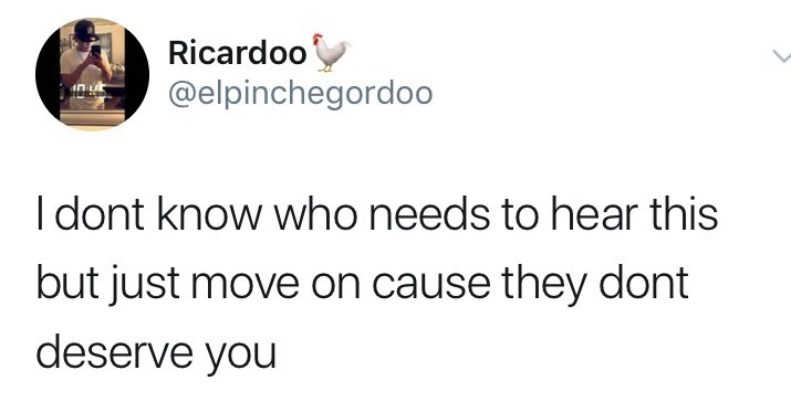 Text - Ricardoo @elpinchegordoo Idont know who needs to hear this but just move on cause they dont deserve you