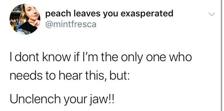 Text - peach leaves you exasperated @mintfresca Idont know if I'm the only one who needs to hear this, but: Unclench your jaw!