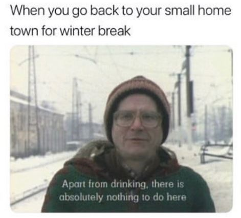 small town meme - Text - When you go back to your small home town for winter break Apart from drinking, there is absolutely nothing to do here