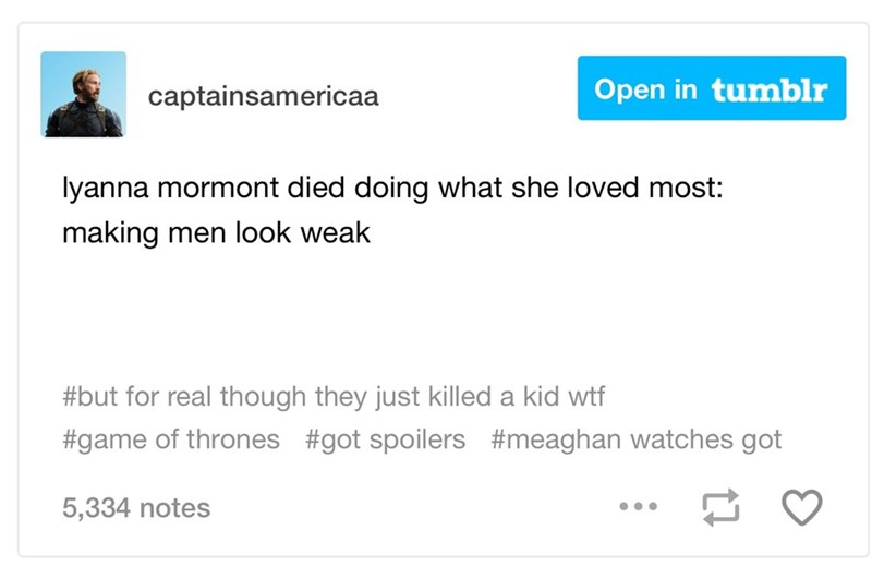 dank memes - Text - Open in tumblr captainsamericaa lyanna mormont died doing what she loved most: making men look weak #but for real though they just killed a kid wtf #game of thrones #got spoilers #meaghan watches got 5,334 notes