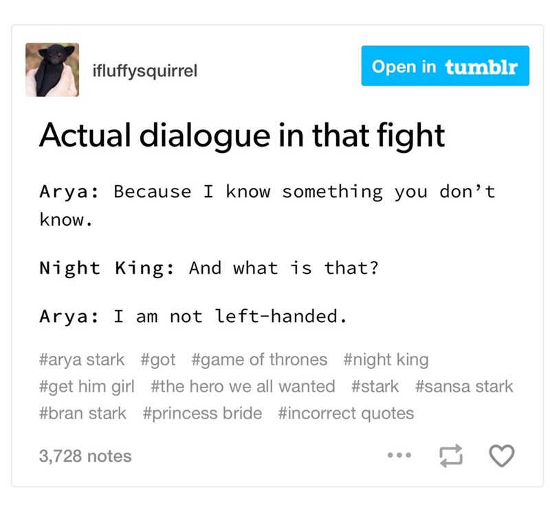 dank memes - Text - Open in tumblr ifluffysquirrel Actual dialogue in that fight Arya Because I know something you don't know. Night King: And what is that? Arya I am not left-handed. #arya stark #got #game of thrones #night king #get him girl #the hero we all wanted #stark #sansa stark #bran stark #princess bride #incorrect quotes 3,728 notes