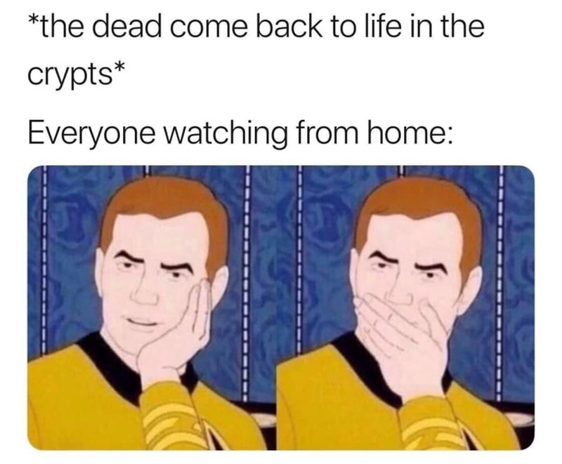 dank memes - Text - *the dead come back to life in the crypts* Everyone watching from home: