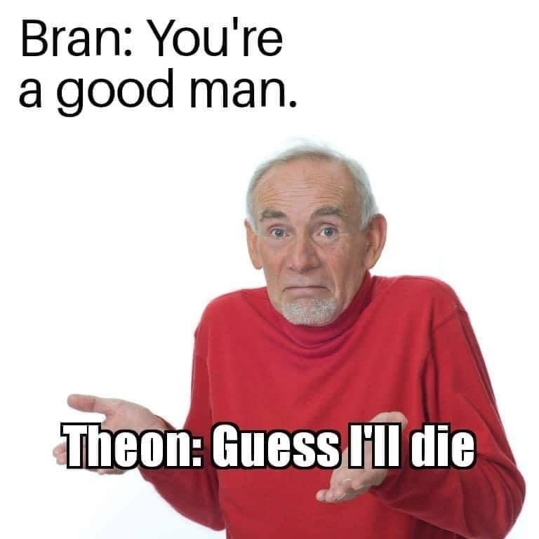 dank memes - Text - Bran: You're a good man. Theon: Guess HI die