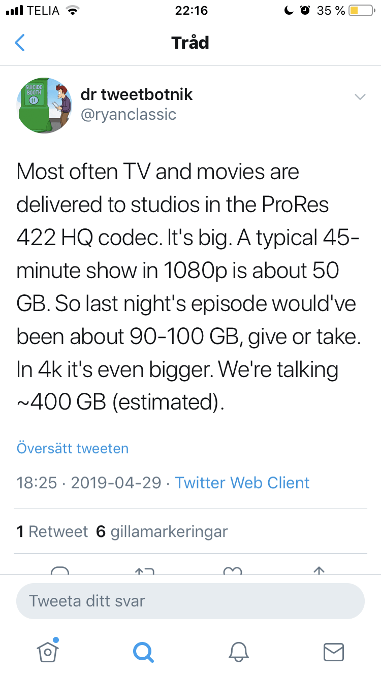 Text - .l TELIA Со 35% 22:16 Tråd SUICIDE ВОOTH dr tweetbotnik $1 @ryanclassic Most often TV and movies are delivered to studios in the ProRes 422 HQ codec. It's big. A typical 45- minute show in 1080p is about 50 GB. So last night's episode would've been about 90-100 GB, give or take. In 4k it's even bigger. We're talking ~400 GB (estimated) Översätt tweeten 18:25 2019-04-29 Twitter Web Client 1 Retweet 6 gillamarkeringar Tweeta ditt svar
