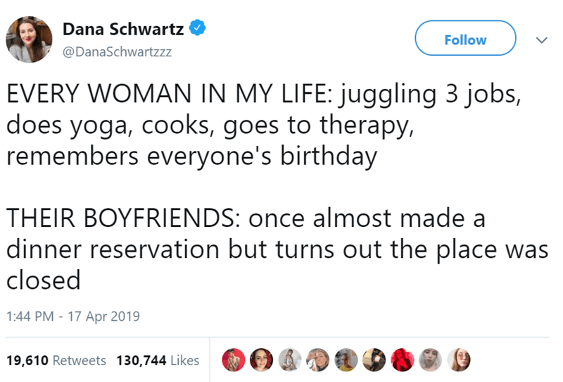 Text - Dana Schwartz Follow @DanaSchwartzzz EVERY WOMAN IN MY LIFE: juggling 3 jobs, does yoga, cooks, goes to therapy, remembers everyone's birthday THEIR BOYFRIENDS: once almost made a dinner reservation but turns out the place w closed 17 Apr 2019 1:44 PM 19,610 Retweets 130,744 Likes