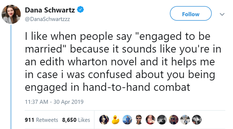 """Text - Dana Schwartz Follow @DanaSchwartzzz I like when people say """"engaged to be married"""" because it sounds like you're in an edith wharton novel and it helps me in case i was confused about you being engaged in hand-to-hand combat 11:37 AM - 30 Apr 2019 911 Retweets 8,650 Likes H"""