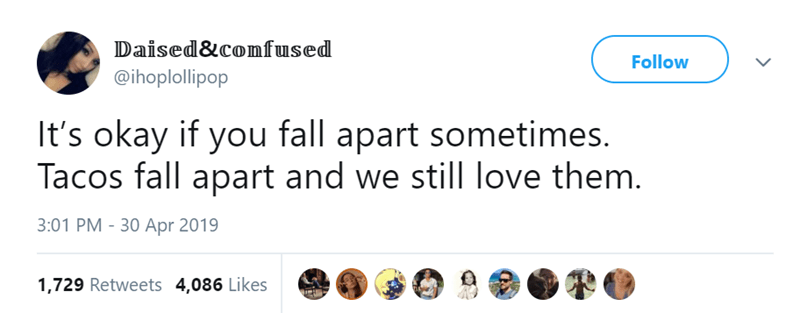Text - Daised&confused Follow @ihoplollipop It's okay if you fall apart sometimes. Tacos fall apart and we still love them. 3:01 PM - 30 Apr 2019 1,729 Retweets 4,086 Likes