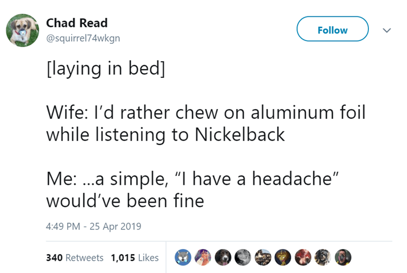 """Text - Chad Read Follow @squirrel74wkgn [laying in bed] Wife: I'd rather chew on aluminum foil while listening to Nickelback Me: ..a simple, """"I have a headache"""" would've been fine 4:49 PM 25 Apr 2019 340 Retweets 1,015 Likes"""