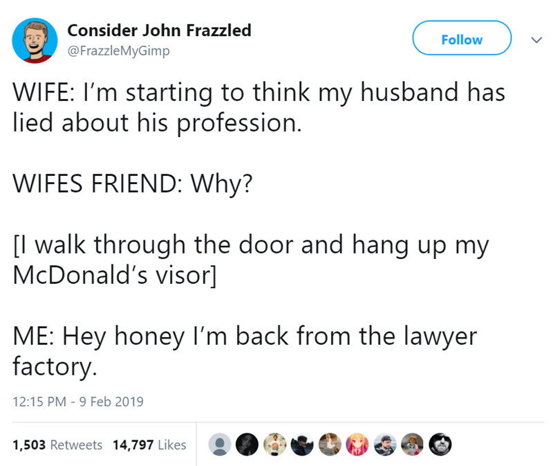 Text - Consider John Frazzled Follow @FrazzleMyGimp WIFE: I'm starting to think my husband has lied about his profession. WIFES FRIEND: Why? [I walk through the door and hang up my McDonald's visor] ME: Hey honey I'm back from the lawyer factory. 12:15 PM - 9 Feb 2019 1,503 Retweets 14,797 Likes