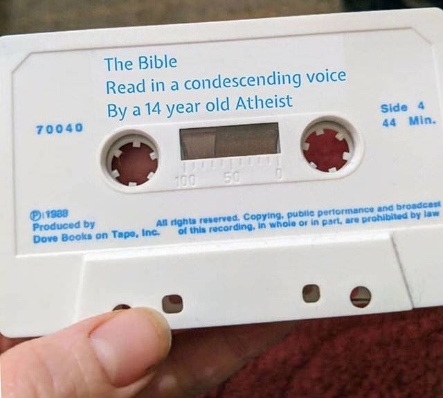 dank memes - Compact cassette - The Bible Read in a condescending voice By a 14 year old Atheist Side 4 70040 44 Min. 100 50 Oi1988 Produced by Dove Books on Tapo, Inc. of this recording, in whole or in part, are prohibited by law All rights reserved. Copying, public performance and broadcest