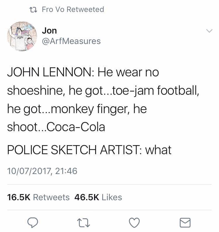 dank memes - Text - t Fro Vo Retweeted Jon @ArfMeasures JOHN LENNON: He wear no shoeshine, he got...toe-jam football, he got...monkey finger, he shoot...Coca-Cola POLICE SKETCH ARTIST: what 10/07/2017, 21:46 16.5K Retweets 46.5K Likes