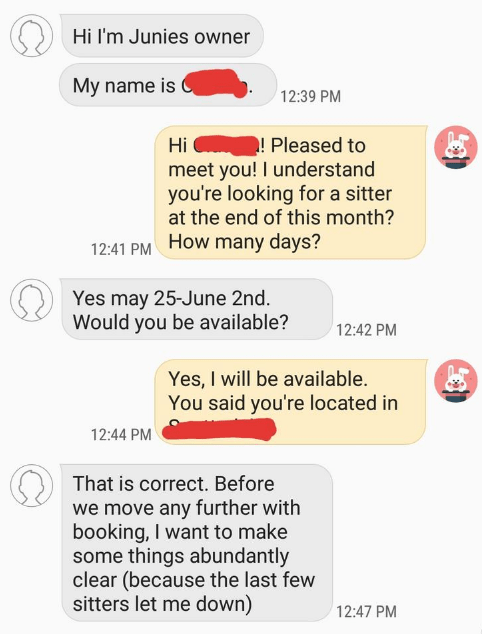 dog sitter - Text - Hi I'm Junies owner My name is 12:39 PM ! Pleased to meet you! I understand you're looking for a sitter at the end of this month? Hi 12:41 PM HOw many days? Yes may 25-June 2nd. Would you be available? 12:42 PM Yes, I will be available. You said you're located in 12:44 PM That is correct. Before we move any further with booking, I want to make some things abundantly clear (because the last few sitters let me down) 12:47 PM