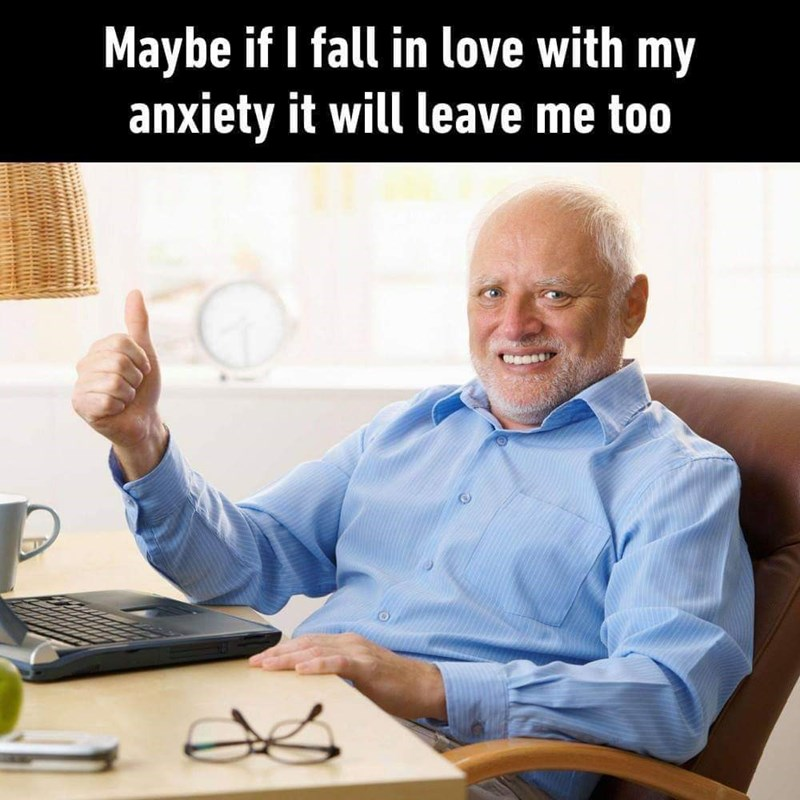 """Caption that reads, """"Maybe if I fall in love with my anxiety it will leave me too"""" above a stock photo of Hide the Pain Harold giving a thumbs-up sign"""