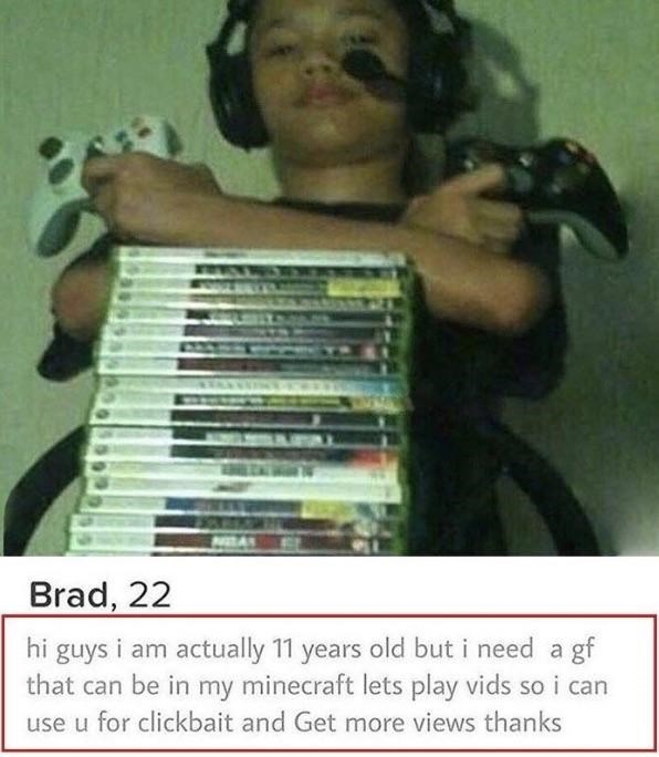 tinder - Brad, 22 hi guys i am actually 11 years old but i need a gf that can be in my minecraft lets play vids so i can use u for clickbait and Get more views thanks
