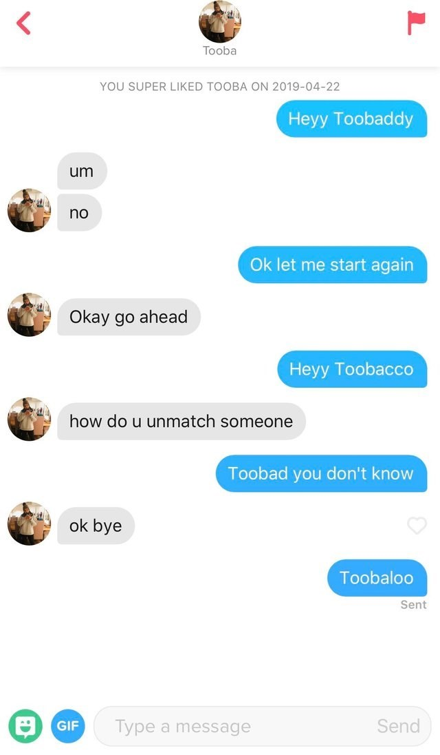 tinder - Text - Tooba YOU SUPER LIKED TOOBA ON 2019-04-22 Heyy Toobaddy um no Ok let me start again Okay go ahead Heyy Toobacco how do u unmatch someone Toobad you don't know ok bye Toobaloo Sent Send Type a message GIF