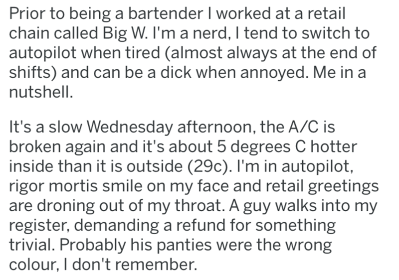 Text - Prior to being a bartender I worked at a retail chain called Big W. I'm a nerd, I tend to switch to autopilot when tired (almost always at the end of shifts) and can be a dick when annoyed. Me in a nutshell. It's a slow Wednesday afternoon, the A/C is broken again and it's about 5 degrees C hotter inside than it is outside (29c). I'm in autopilot, rigor mortis smile on my face and retail greetings are droning out of my throat. A guy walks into my register, demanding a refund for something