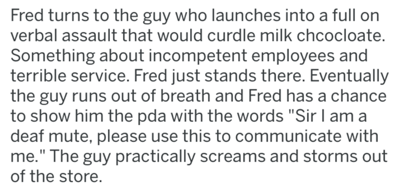 "Text - Fred turns to the guy who launches into a full on verbal assault that would curdle milk chcocloate. Something about incompetent employees and terrible service. Fred just stands there. Eventually the guy runs out of breath and Fred has a chance to show him the pda with the words ""Sir I am a deaf mute, please use this to communicate with me."" The guy practically screams and storms out of the store."