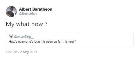 "Funny tweet that reads, ""How's everyone's love life been so far this year?"" someone replies, ""My what now?"""
