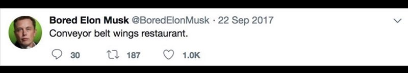 Text - Bored Elon Musk @BoredElonMusk 22 Sep 2017 Conveyor belt wings restaurant t 187 1.0K