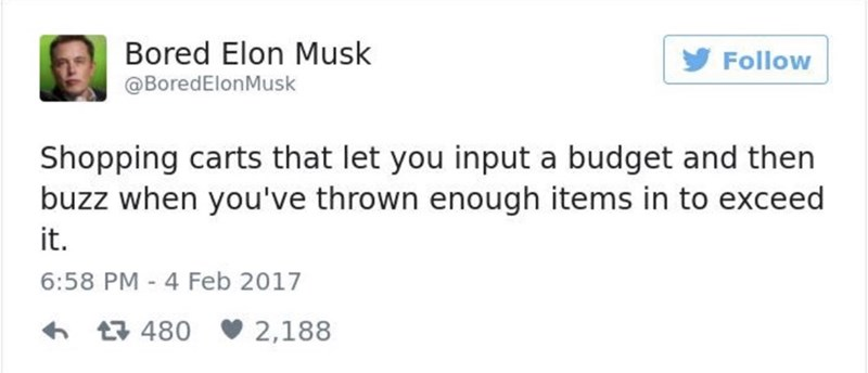 Text - Bored Elon Musk Follow @BoredElonMusk Shopping carts that let you input a budget and then buzz when you've thrown enough items in to exceed it. 6:58 PM 4 Feb 2017 480 2,188
