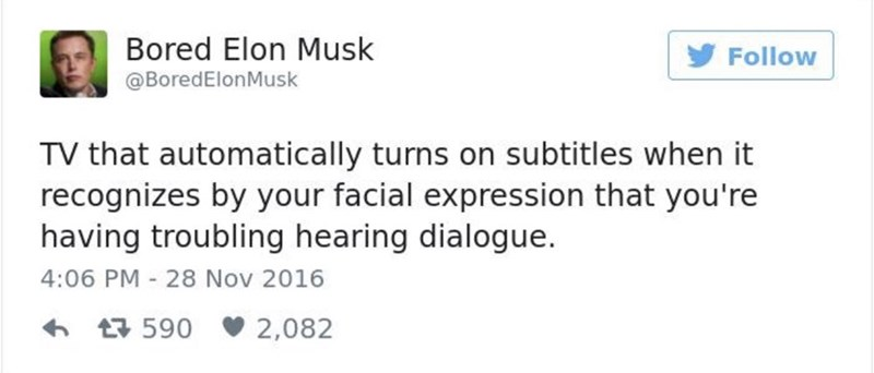 Text - Bored Elon Musk Follow @BoredElonMusk TV that automatically turns on subtitles when it recognizes by your facial expression that you're having troubling hearing dialogue. 4:06 PM 28 Nov 2016 590 2,082
