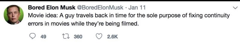 Text - Bored Elon Musk @BoredElon Musk Jan 11 Movie idea: A guy travels back in time for the sole purpose of fixing continuity errors in movies while they're being filmed. ti 360 49 2.6K