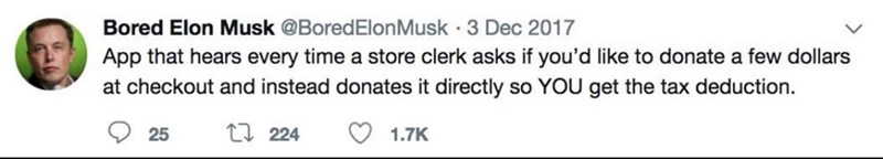 Text - Bored Elon Musk @BoredElon Musk 3 Dec 2017 App that hears every time a store clerk asks if you'd like to donate a few dollars at checkout and instead donates it directly so YOU get the tax deduction t 224 25 1.7K