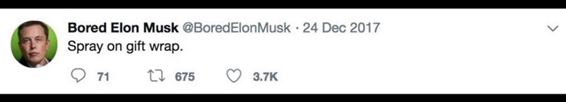 Text - Bored Elon Musk @BoredElonMusk 24 Dec 2017 Spray on gift wrap. 71 1675 3.7K