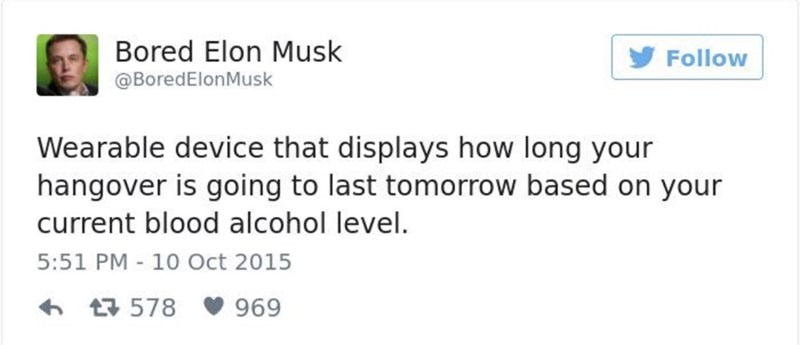 Text - Bored Elon Musk Follow @BoredElonMusk Wearable device that displays how long your hangover is going to last tomorrow based on your current blood alcohol level. 5:51 PM - 10 Oct 2015 t578 969