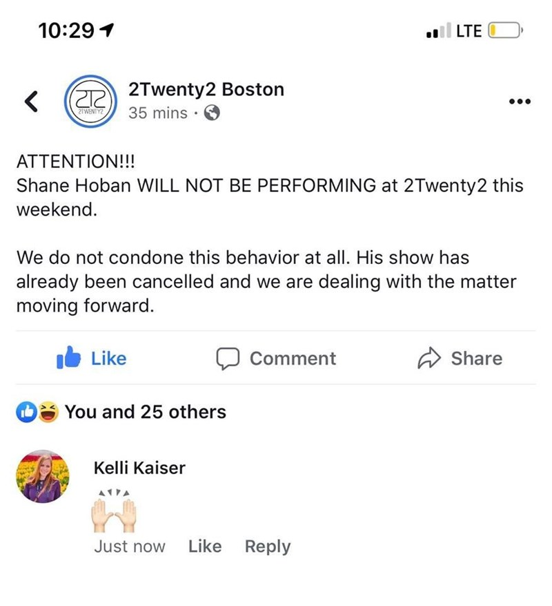 Text - 10:29 LTE 2Twenty2 Boston 35 mins < 2IWENTY2 ATTENTION!!! Shane Hoban WILL NOT BE PERFORMING at 2Twenty2 this weekend We do not condone this behavior at all. His show has already been cancelled and we are dealing with the matter moving forward. Like Share Comment You and 25 others Kelli Kaiser Like Reply Just now