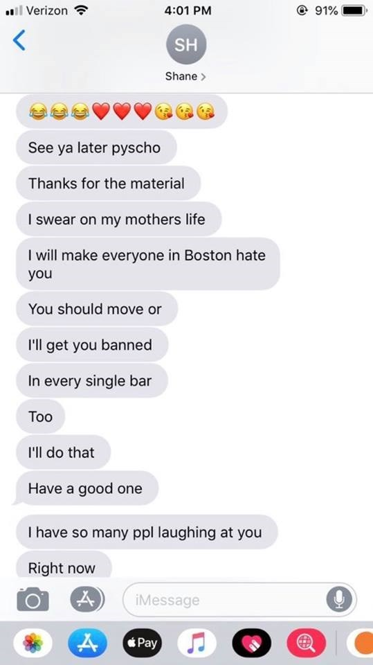 Text - @ 91% Verizon 4:01 PM < SH Shane> See ya later pyscho Thanks for the material I swear on my mothers life I will make everyone in Boston hate you You should move or I'll get you banned In every single bar Тoo I'll do that Have a good one I have so many ppl laughing at you Right now iMessage Pay