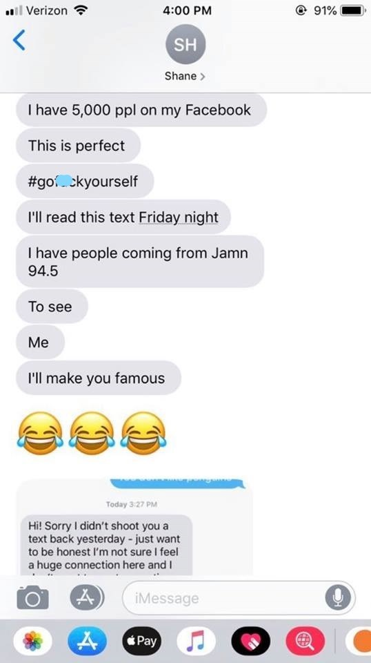 Text - @ 91% lVerizon 4:00 PM SH Shane I have 5,000 ppl on my Facebook This is perfect #gockyourself I'll read this text Friday night I have people coming from Jamn 94.5 To see Me I'll make you famous Today 3 27 PM Hi! Sorry I didn't shoot you a text back yesterday -just want to be honest I'm not sure I feel a huge connection here and I iMessage Pay