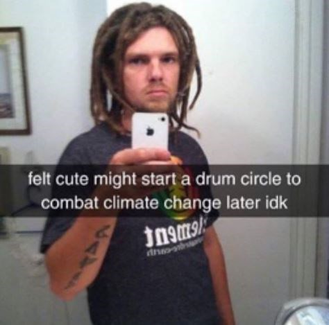 """Photo of a guy with dreadlocks with Snapchat caption over it that reads, """"Felt cute might start a drum circle to combat climate change later idk"""""""